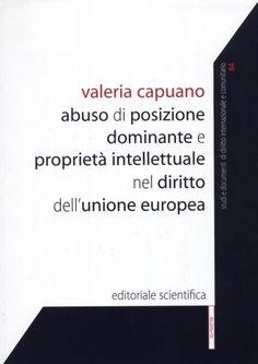 Capuano, Valeria   Abuso di posizione dominante e proprietà intellettuale nel diritto dell'Unione europea.  Editoriale scientifica, 2012.
