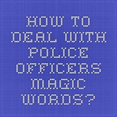 How To Deal With Police Officers - Magic Words?