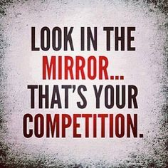 You are your biggest competitor!!