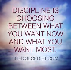 """Discipline is choosing between what you want now and what you want most."""
