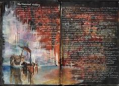 I like this sketchbook due to the dark colours in the background and the technique used to do this. The background is completely filled using paint in layers. The dark browns and reds make a background for the writtten work - these colours are roughly joined with cool colours which make a detailed water and boat scene. I like the way the writing becomes part of he painting. . The overall effect is breathtaking.