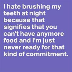 I hate brushing my teeth at night because that signifies that you can't have any more food and I'm just never ready for that kind of commitment.   Dentaltown - Dentally Incorrect