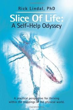 Slice Of Life: A Self-Help Odyssey: A Practical Perspective For Thriving Within The Trappings Of The Physical World. by PhD Rick Lindal, http://www.amazon.com/dp/146852397X/ref=cm_sw_r_pi_dp_RqMxqb085CP50