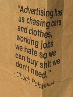 Advertising has us chasing cars and clothes, working jobs we hate so we can buy shit we don't need.