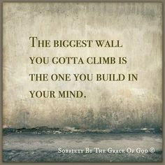The biggest wall you gotta climb is the one you build in your mind.