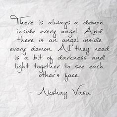 There is always a demon inside every angel. And there is an angel inside every demon. All they need is a bit of darkness and light together to see each other's face.  - Akshay Vasu