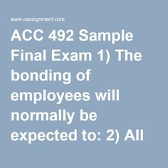 ACC 492 Sample Final Exam 1) The bonding of employees will normally be expected to: 2) All sales, cash receipts, and sales adjustments are accurately valued using Gapp and correctly journalized, summarized, and posted. These actions are transaction objectives for: 3) Disclosure objectives include all of the following except 4) The extent of the auditor's inventory test count would least depend on which of the following? 5) When statistical sampling methods are used by the client in…