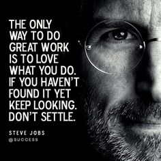 """""""The only way to do great work is to love what you do If you haven't found it yet keep looking. Don't settle"""" - Steve Jobs.  If you work at your dream job you'll never work a single day in your life"""