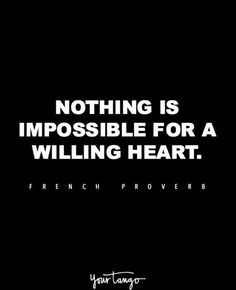 """""""Nothing is impossible for a willing heart."""" —French proverb"""
