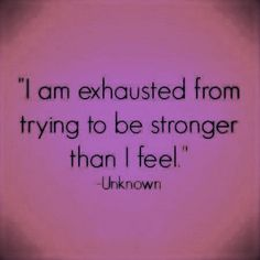 I am Exhausted from trying to be stronger than I feel!!!