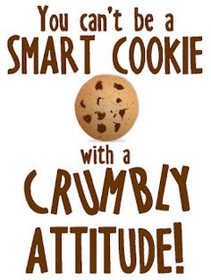 You can't be a smart cookie with a crumbly attitude