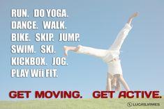 Get moving - run, do Yoga, dance, walk, bike, skip, jump, swim, ski, kickbox, jog, play Wii Fit, but no matter what you do, get active!