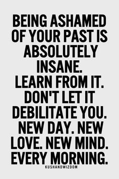 """Being ashamed of your past is absolutely instance. Learn from it. Don't let it debilitate you. New day. New love. Ne mind. Every morning."""