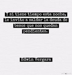 Y si tiene tiempo esta noche, le invito a saldar la deuda de besos que nos quedan pendientes. Edwin Vergara