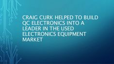 Craig Curk helped to build QC Electronics into a leader in the used electronics equipment market