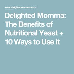 Delighted Momma: The Benefits of  Nutritional Yeast + 10 Ways to Use it