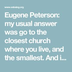 Eugene Peterson: my usual answer was go to the closest church where you live, and the smallest. And if after six months it's just not working, go to the next smallest...Because you have to deal with people as they are. And you've got to learn how to love them when they're not loveable.