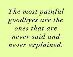 The most painful goodbyes are the ones that are never said and never explained !!
