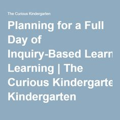 Planning for a Full Day of Inquiry-Based Learning Kindergarten Year Plan, Kindergarten Routines, Preschool Schedule, Kindergarten Projects, Kindergarten Curriculum, Inquiry Based Learning, Project Based Learning, Learning Activities, Emergent Curriculum