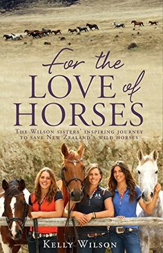 For the Love of Horses: The Wilson Sisters' Inspiring Journey to Save New Zealand's Wild Horses, Kelly Wilson - Amazon.com