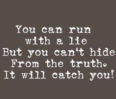 You can run with a lie but you cant hide from the truth. It will catch you.