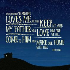 """""""Jesus replied, """"Anyone who loves me will obey my teaching. My Father will love them, and we will come to them and make our home with them.""""  John 14:23 NIV"""