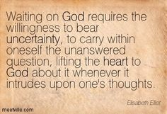 Elisabeth Elliot: Waiting on God requires the willingness to bear uncertainty, to carry within oneself the unanswered question, lifting the heart to God about it whenever it intrudes upon one's thoughts. god, uncertainty, heart. Meetville Quotes