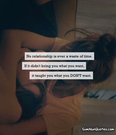 No Relationship is ever a waste of time. if it didnt bring you what you want, it taught you what you DONT want.