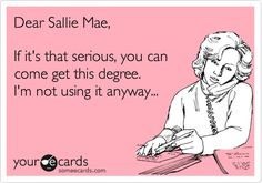 Funny College Ecard: Dear Sallie Mae, If it's that serious, you can come get this degree. omg so funny because I hate Sallie Mae. Haha Funny, Hilarious, Funny Stuff, Funny Things, Funny Shit, Random Things, Random Stuff, Sallie Mae, Me Quotes