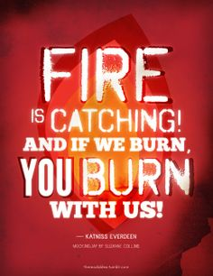 Fire Is Catching AND IF WE BURN You burn with us!-Katniss Everdeen