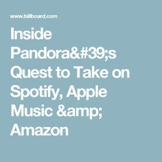 Inside Pandora's Quest to Take on Spotify, Apple Music & Amazon