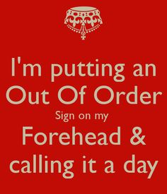 I'm putting an Out Of Order Sign on my Forehead & calling it a day ...
