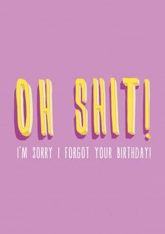 Oh Shit! I'm sorry I forgot Your Birthday. An honest Happy belated birthday card for him or her. Belated Birthday Funny, Belated Birthday Greetings, Happy Birthday Quotes, Happy Birthday Images, Birthday Messages, Happy Birthday Cards, It's Your Birthday, Sarcastic Birthday, Birthday Sayings
