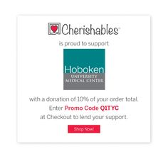 Use Promo Code Q1TYC on Cherishables.com and have 10% of your order donated to the Hoboken University Medical Center
