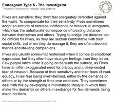 "Enneagram Type 5 - The Investigator: ""Few people know what is going on beneath the surface, as Fives have an often exaggerated need for privacy and a deep-seated fear of intrusion."""