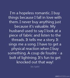I'm a hopeless romantic. I buy things because I fall in love with them. I never buy anything just because it's valuable. My husband used to say I look at a piece of fabric and listen to the threads. It tells me a story. It sings me a song. I have to get a physical reaction when I buy something. A coup de foudre - a bolt of lightning. It's fun to get knocked out that way! - Iris Apfel