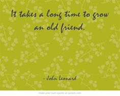 It takes a long time to grow an old friend.  http://dailymilestones.blogspot.co.nz/2013/03/old-friends.html