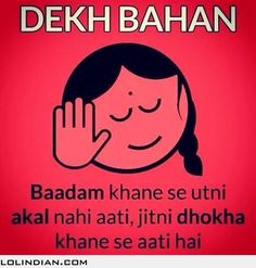Dekh behan badam khane se itni akal nahi aati, jitna dokha khane se