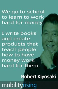 "Robert Kiyosaki quotes. ""We go to school to learn to work hard for money. I write books and create products that teach people how to have money work hard for them."""