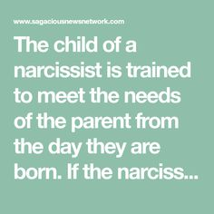 "The child of a narcissist is trained to meet the needs of the parent from the day they are born. If the narcissist fathers more than one child, usually one is designated as the ""chosen"" one, while the other(s) can never do enough to warrant pride, or even love, from the narcissistic parent. Even the ""chosen"" child is not actually loved by the parent, though the narcissist will do whatever they need to in order to make it appear that the chosen child is loved."