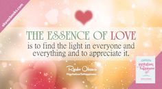 The essence of love is to find the light in everyone and everything and to appreciate it.