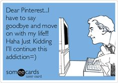 Dear Pinterest...I have to say goodbye and move on with my life!!! Haha Just Kidding I'll continue this addiction=).