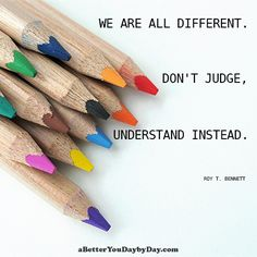 We are all different. Don't judge, understand instead. -Roy T. Bennett