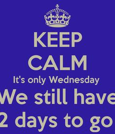 Keep Calm it's only Wednesday We Still Have 2 More Days to Go