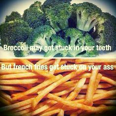 Broccoli may get stuck in your teeth, but french fries get stuck on your ass.