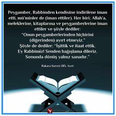 """İslam Dininin İnanç Esaslarını Konu Alan Ayetler  Peygamber, Rabbinden kendisine indirilene iman etti, mü'minler de (iman ettiler). Her biri; Allah'a, meleklerine, kitaplarına ve peygamberlerine iman ettiler ve şöyle dediler: """"Onun peygamberlerinden hiçbirini (diğerinden) ayırt etmeyiz."""" Şöyle de dediler: """"İşittik ve itaat ettik. Ey Rabbimiz! Senden bağışlama dileriz. Sonunda dönüş yalnız sanadır.""""  Bakara Suresi 285. Ayet"""