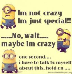 I'm not crazy I'm just special!!! ... No, wait... maybe I'm crazy one second... I have to talk to myself about this, hold on... .