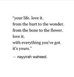 your life. love it. from the hurt to the wonder, from the bone to the flower, love it. with everything you've got. it's yours.
