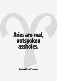 Aries: If you don't want the truth, (funny, i can usually tell) then don't ask. I really don't want to bullsh!t you, for you, or with you. (Gotta be the fire).