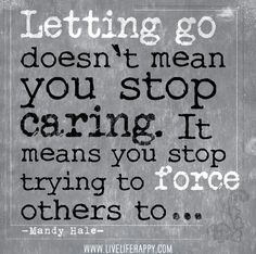Letting go doesn't mean you stop caring. It means you stop trying to force others to. -Mandy Hale
